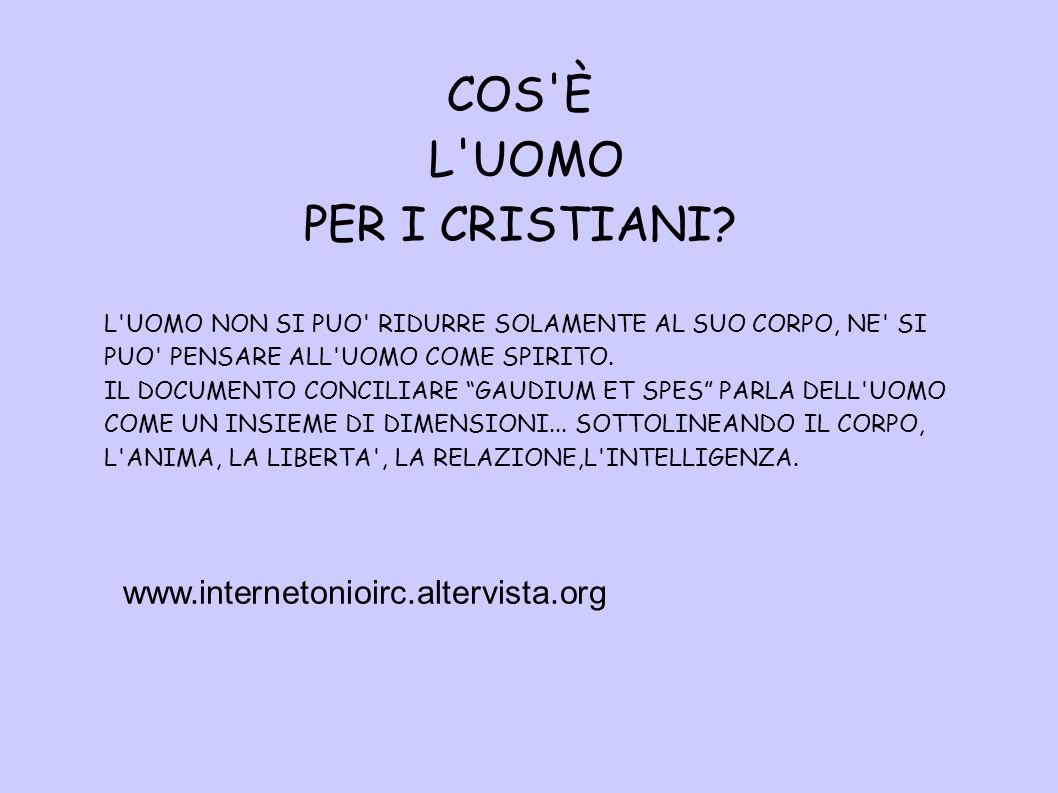 COS'È L'UOMO PER I CRISTIANI? L'UOMO NON SI PUO' RIDURRE SOLAMENTE AL SUO CORPO, NE' SI PUO' PENSARE ALL'UOMO COME SPIRITO. IL DOCUMENTO CONCILIARE GA