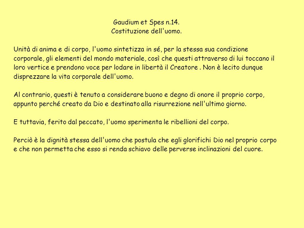 Gaudium et Spes n.14. Costituzione dell'uomo. Unità di anima e di corpo, l'uomo sintetizza in sé, per la stessa sua condizione corporale, gli elementi
