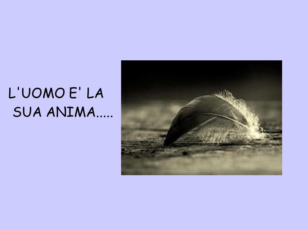 L'UOMO E' LA SUA ANIMA.....