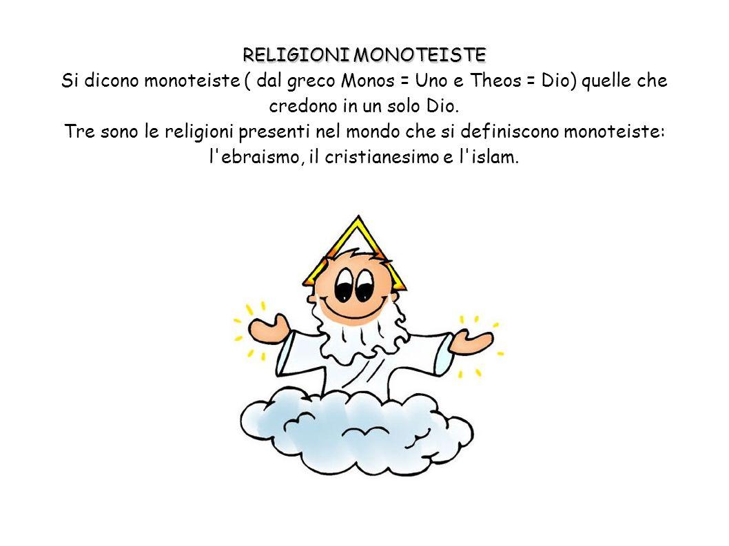 RELIGIONI MONOTEISTE Si dicono monoteiste ( dal greco Monos = Uno e Theos = Dio) quelle che credono in un solo Dio. Tre sono le religioni presenti nel