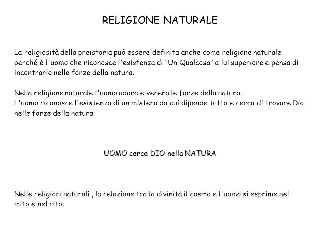 RELIGIONE NATURALE La religiosità della preistoria può essere definita anche come religione naturale perché è l'uomo che riconosce l'esistenza di Un Q