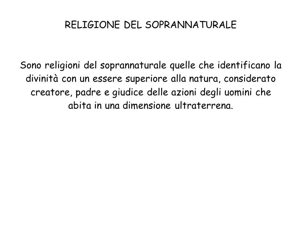 RELIGIONE DEL SOPRANNATURALE Sono religioni del soprannaturale quelle che identificano la divinità con un essere superiore alla natura, considerato cr