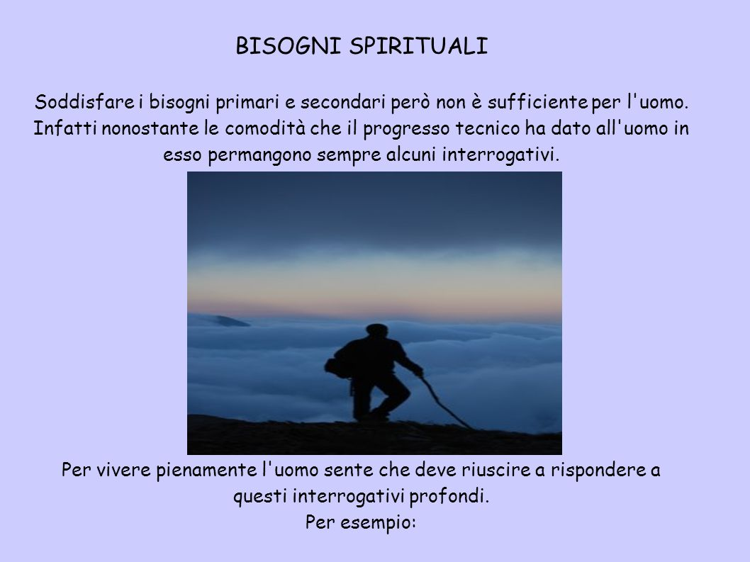 BISOGNI SPIRITUALI Soddisfare i bisogni primari e secondari però non è sufficiente per l'uomo. Infatti nonostante le comodità che il progresso tecnico