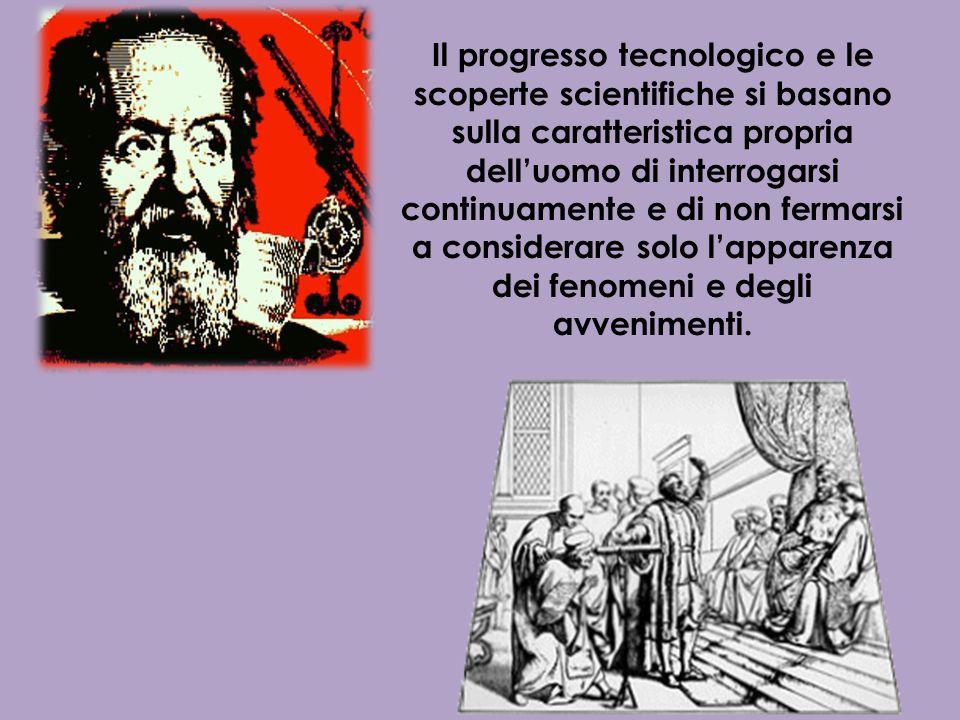 Il progresso tecnologico e le scoperte scientifiche si basano sulla caratteristica propria delluomo di interrogarsi continuamente e di non fermarsi a