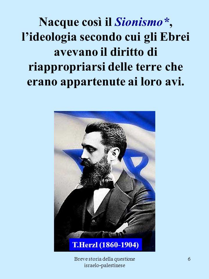 Breve storia della questione israelo-palestinese 7 Nel 1917 il movimento sionista ottenne il primo significativo risultato: LA DICHIARAZIONE BALFOUR, con la quale il ministro degli esteri britannico esprimeva lauspicio che il popolo ebreo potesse costruirsi una National Home (focolare nazionale) in Palestina.