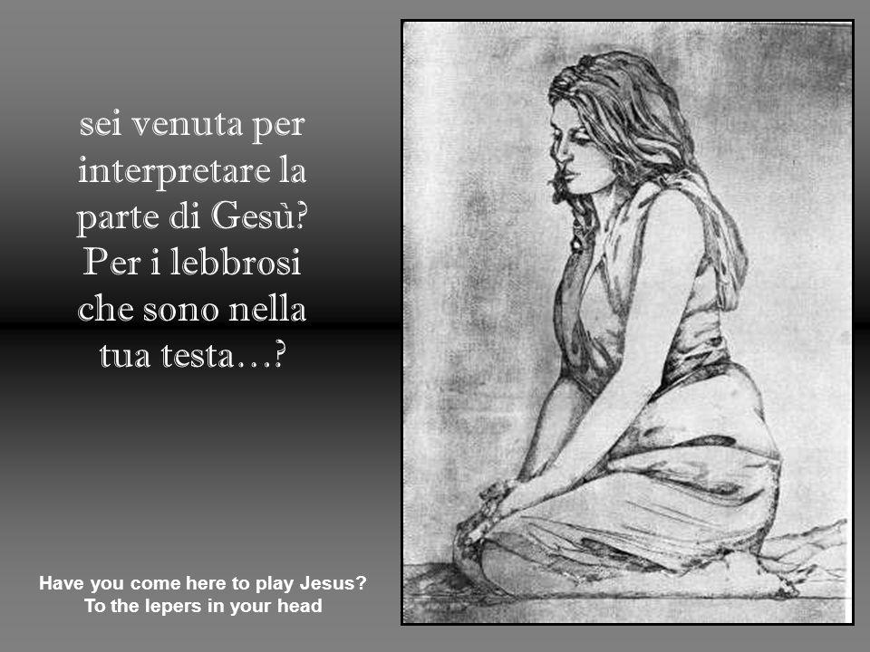 sei venuta per interpretare la parte di Gesù. Per i lebbrosi che sono nella tua testa….