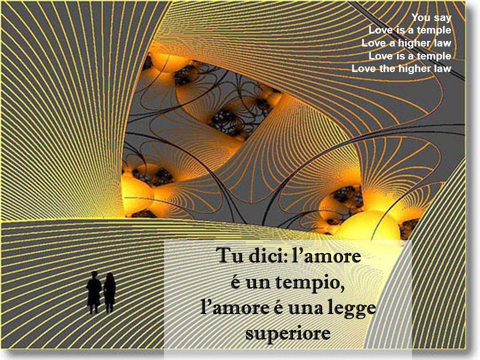 Tu dici: l'amore é un tempio, l'amore é una legge superiore You say Love is a temple Love a higher law Love is a temple Love the higher law