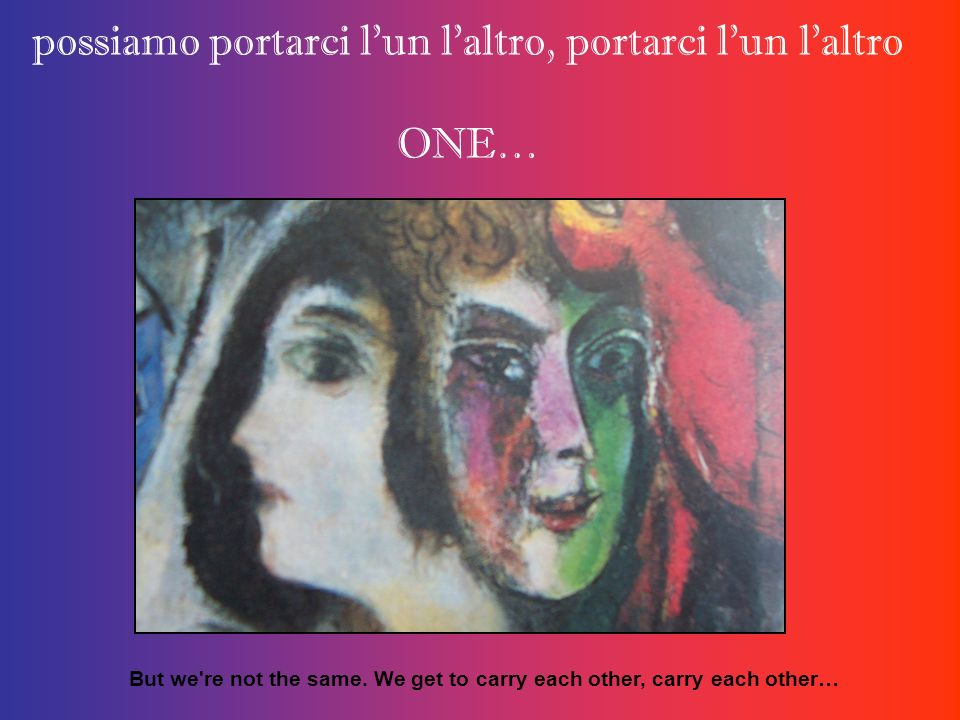 possiamo portarci l'un l'altro, portarci l'un l'altro ONE… But we're not the same. We get to carry each other, carry each other…