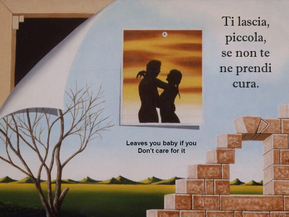 Ti lascia, piccola, se non te ne prendi cura. Leaves you baby if you Don't care for it