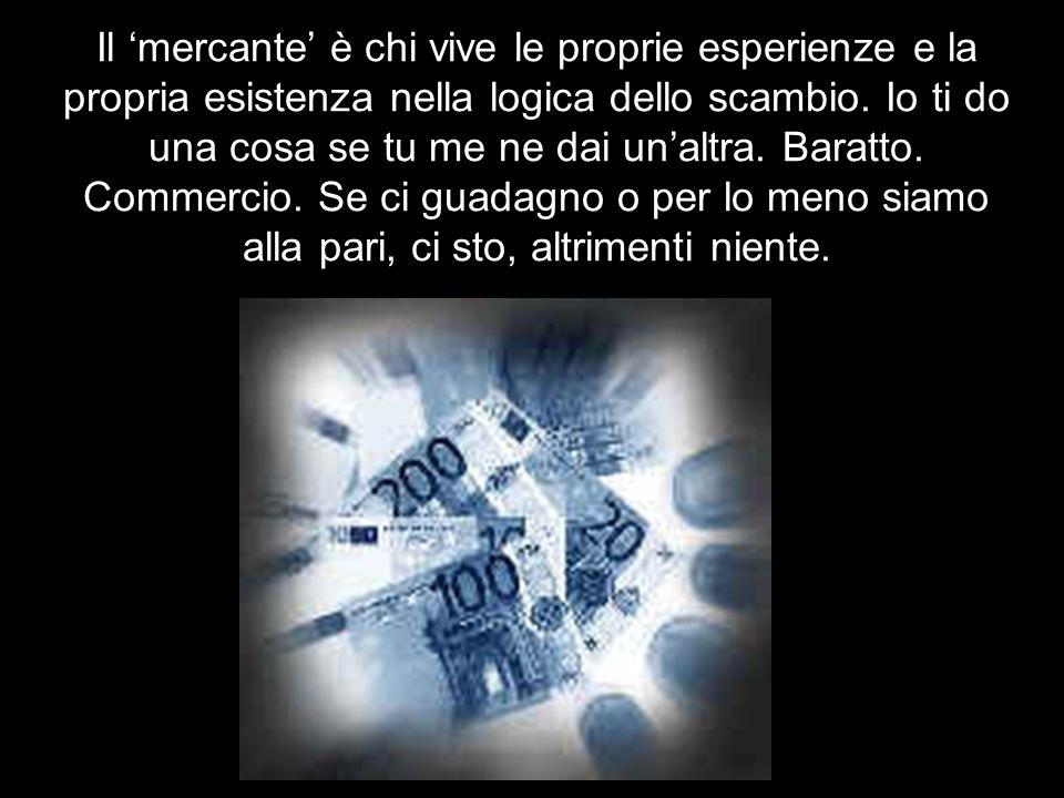Il mercante è chi vive le proprie esperienze e la propria esistenza nella logica dello scambio.