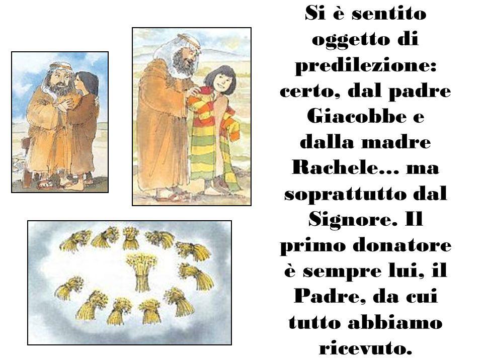 Si è sentito oggetto di predilezione: certo, dal padre Giacobbe e dalla madre Rachele… ma soprattutto dal Signore. Il primo donatore è sempre lui, il