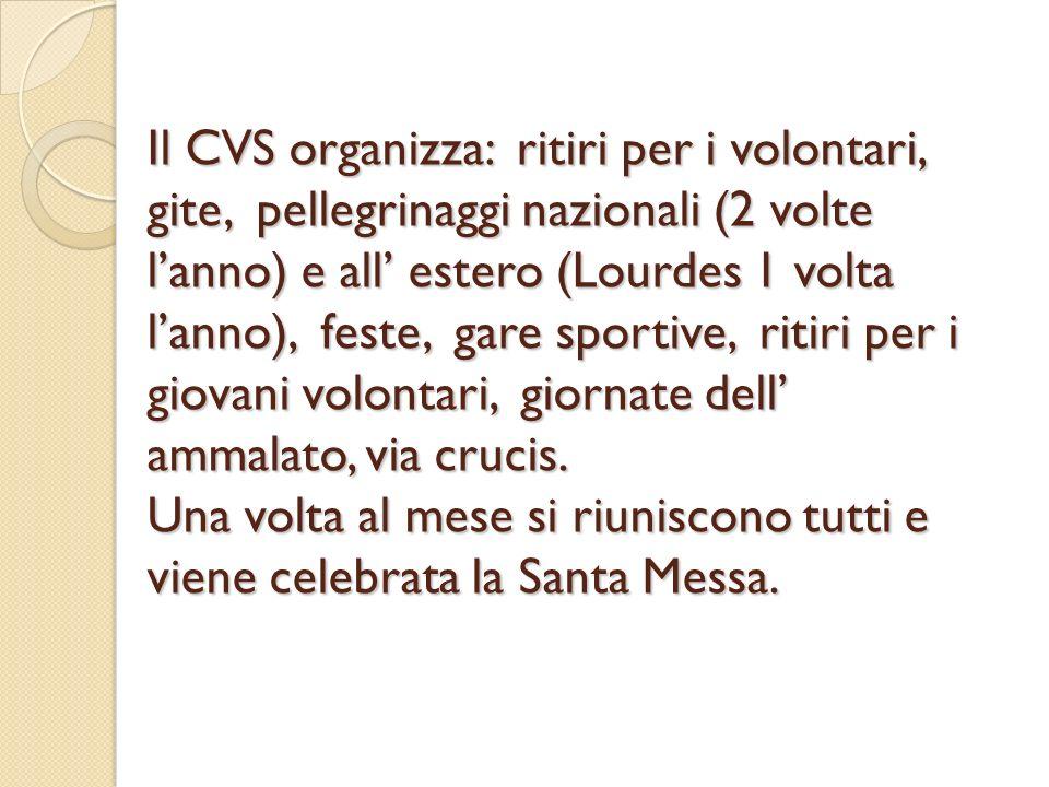 Il CVS organizza: ritiri per i volontari, gite, pellegrinaggi nazionali (2 volte lanno) e all estero (Lourdes 1 volta lanno), feste, gare sportive, ri