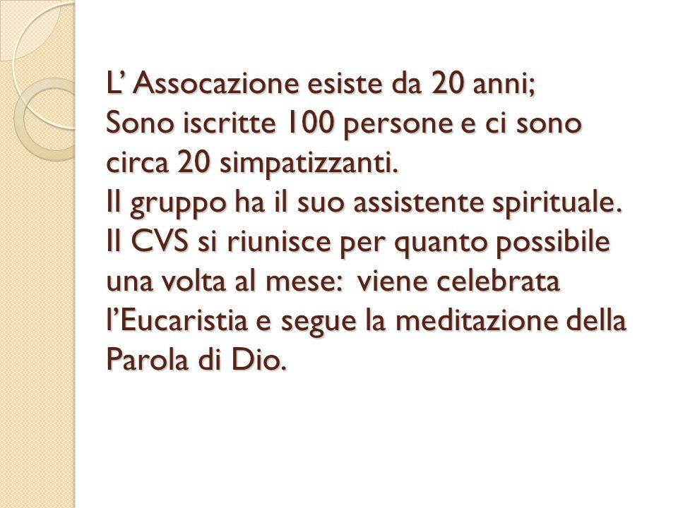 L Assocazione esiste da 20 anni; Sono iscritte 100 persone e ci sono circa 20 simpatizzanti. Il gruppo ha il suo assistente spirituale. Il CVS si riun