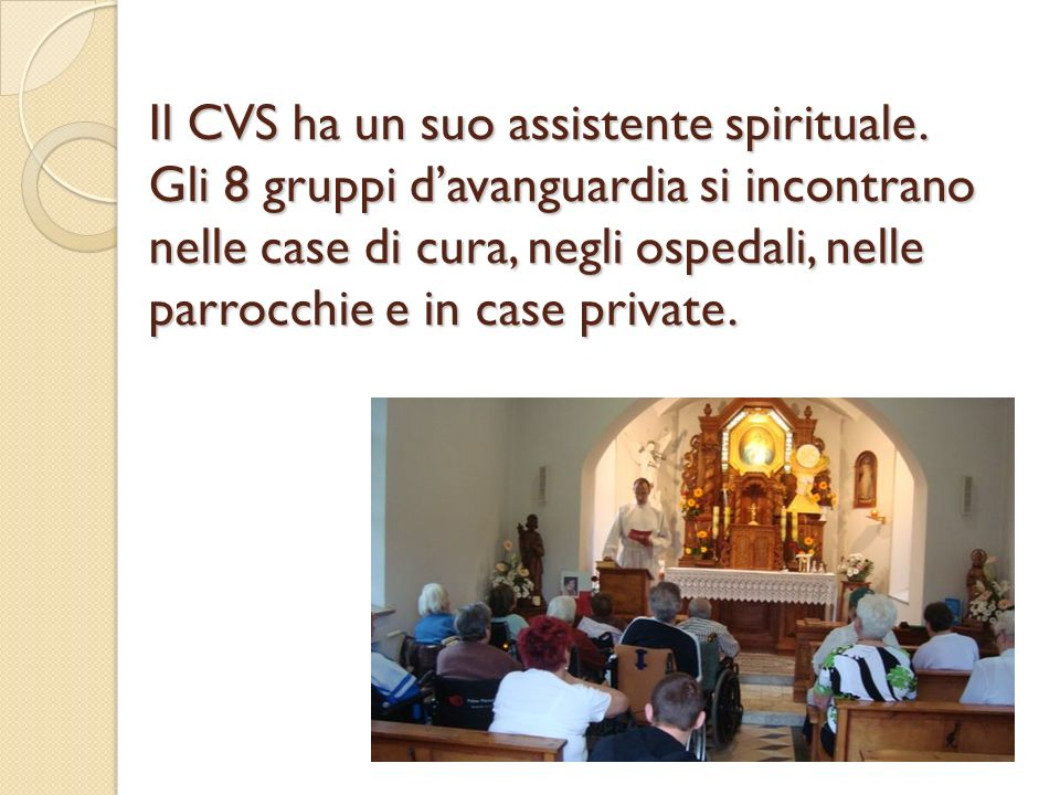 Il CVS ha un suo assistente spirituale. Gli 8 gruppi davanguardia si incontrano nelle case di cura, negli ospedali, nelle parrocchie e in case private