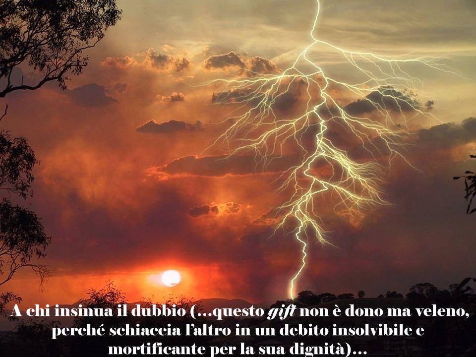 A chi insinua il dubbio (…questo gift non è dono ma veleno, perché schiaccia laltro in un debito insolvibile e mortificante per la sua dignità)…