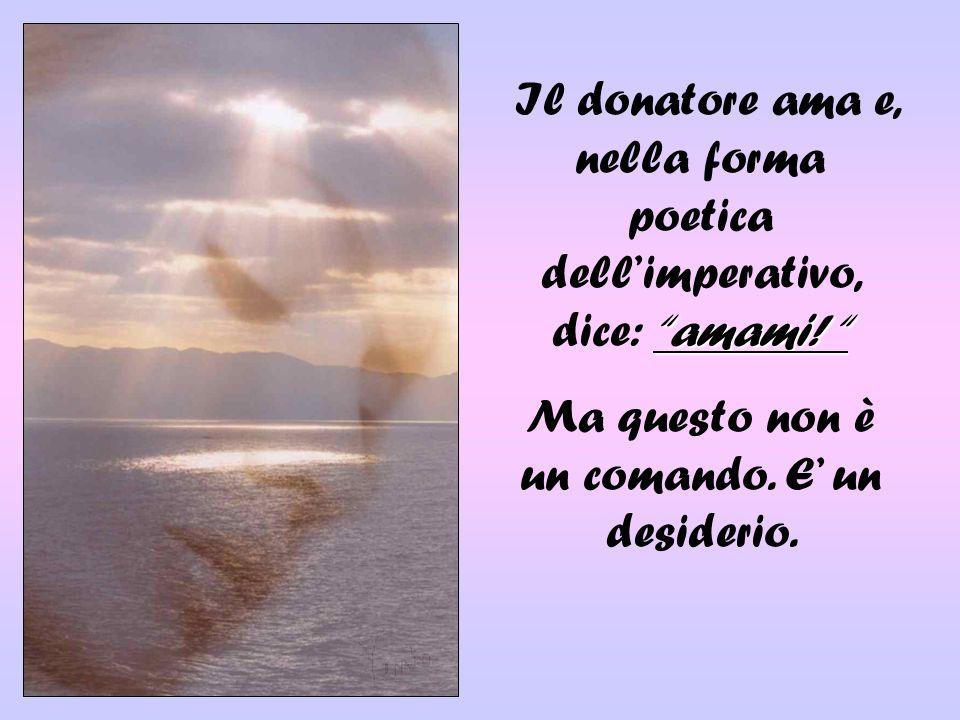 Il donatore ama e, nella forma poetica dellimperativo, dice: amami! Ma questo non è un comando. E un desiderio.