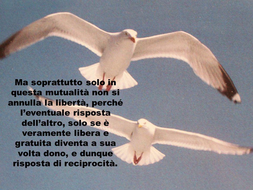 Ma soprattutto solo in questa mutualità non si annulla la libertà, perché leventuale risposta dellaltro, solo se è veramente libera e gratuita diventa a sua volta dono, e dunque risposta di reciprocità.
