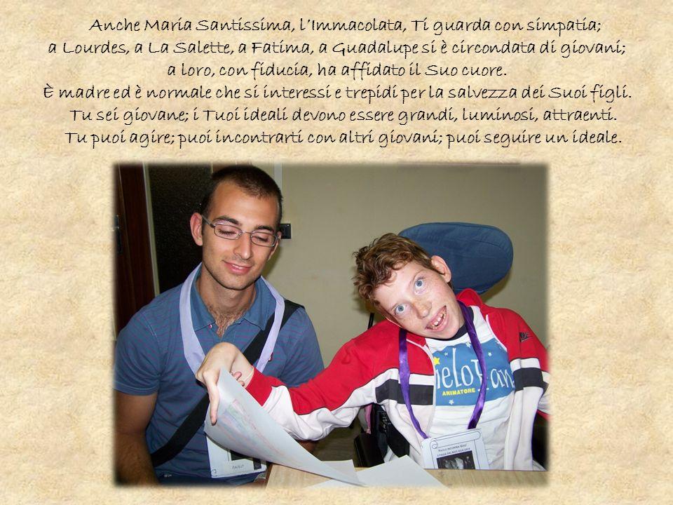 Anche Maria Santissima, lImmacolata, Ti guarda con simpatia; a Lourdes, a La Salette, a Fatima, a Guadalupe si è circondata di giovani; a loro, con fiducia, ha affidato il Suo cuore.