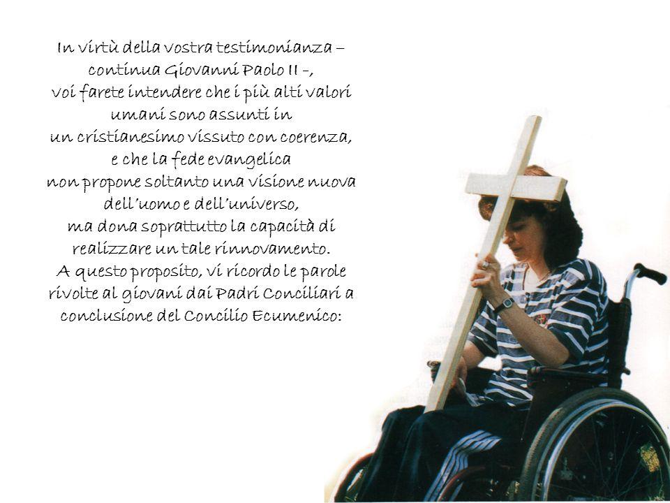 In virtù della vostra testimonianza – continua Giovanni Paolo II -, voi farete intendere che i più alti valori umani sono assunti in un cristianesimo
