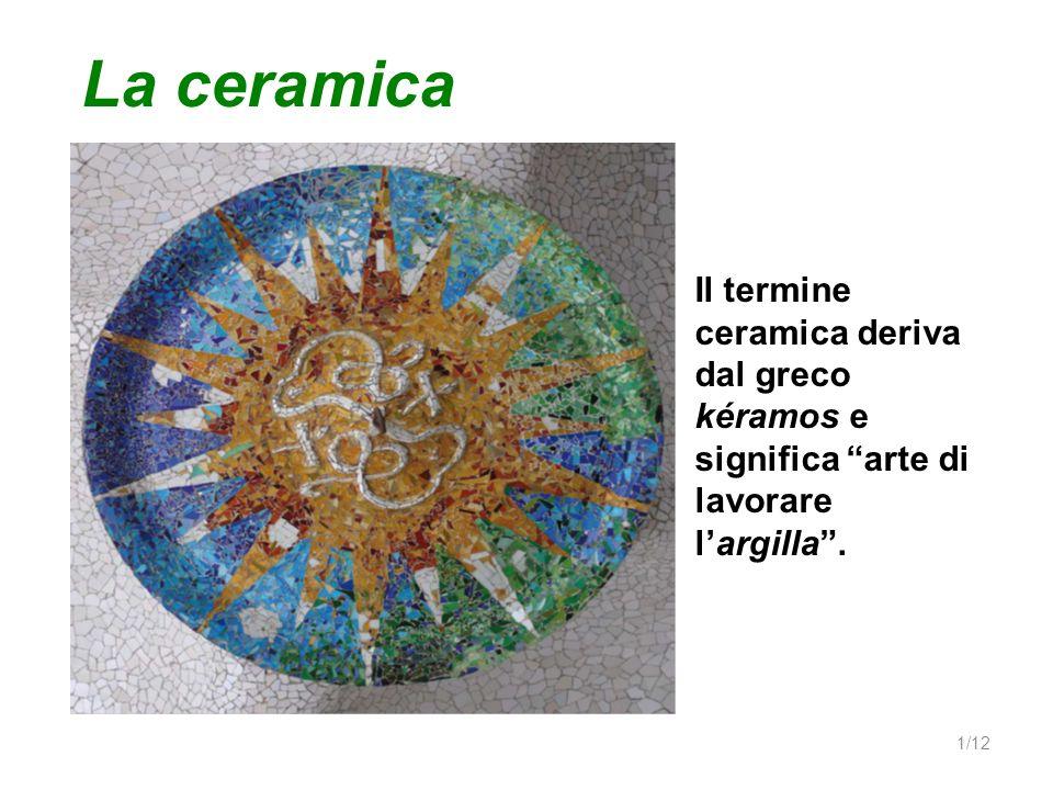 Il termine ceramica deriva dal greco kéramos e significa arte di lavorare largilla. La ceramica 1/12