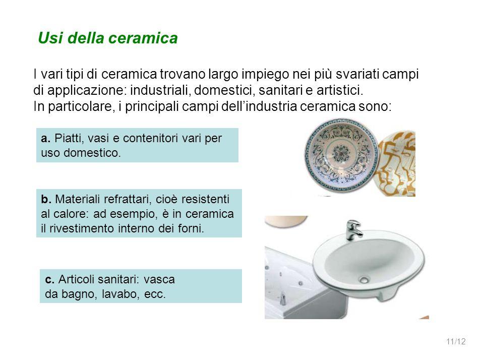 Usi della ceramica I vari tipi di ceramica trovano largo impiego nei più svariati campi di applicazione: industriali, domestici, sanitari e artistici.