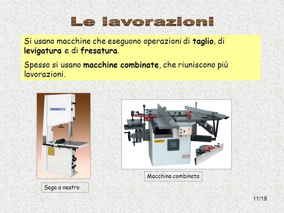 11/19 Si usano macchine che eseguono operazioni di taglio, di levigatura e di fresatura. Spesso si usano macchine combinate, che riuniscono più lavora