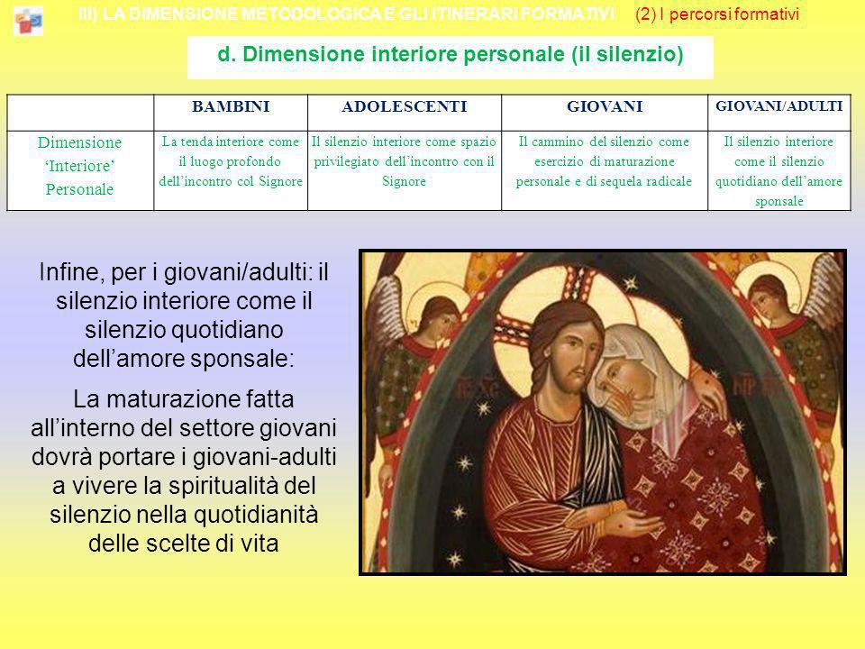 III) LA DIMENSIONE METODOLOGICA E GLI ITINERARI FORMATIVI (2) I percorsi formativi d. Dimensione interiore personale (il silenzio) Infine, per i giova
