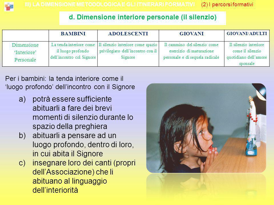 III) LA DIMENSIONE METODOLOGICA E GLI ITINERARI FORMATIVI (2) I percorsi formativi d. Dimensione interiore personale (il silenzio) Per i bambini: la t
