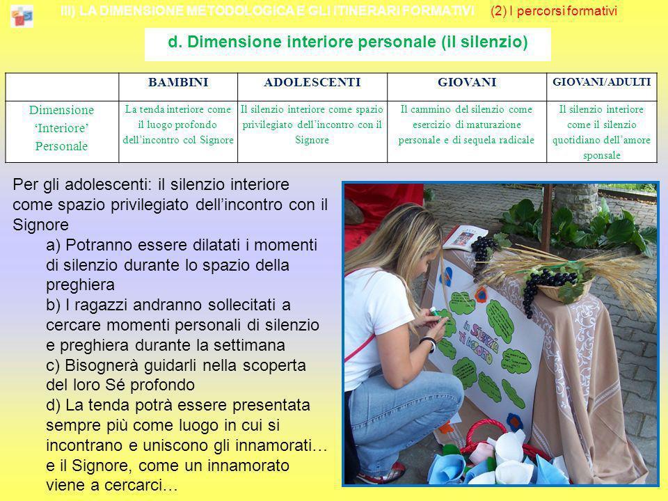 III) LA DIMENSIONE METODOLOGICA E GLI ITINERARI FORMATIVI (2) I percorsi formativi d. Dimensione interiore personale (il silenzio) Per gli adolescenti