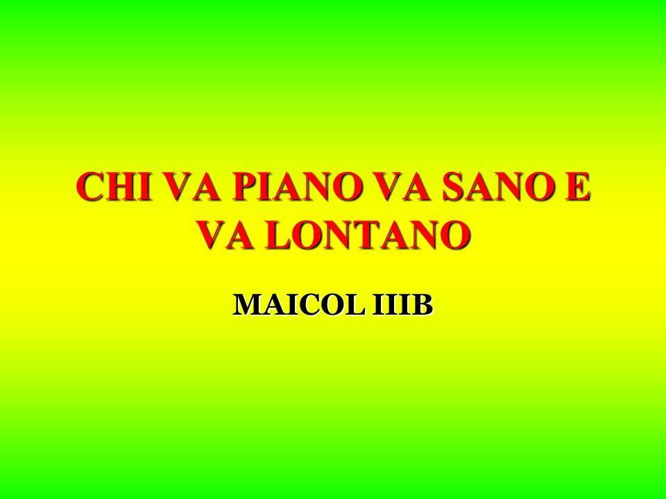 CHI VA PIANO VA SANO E VA LONTANO MAICOL IIIB