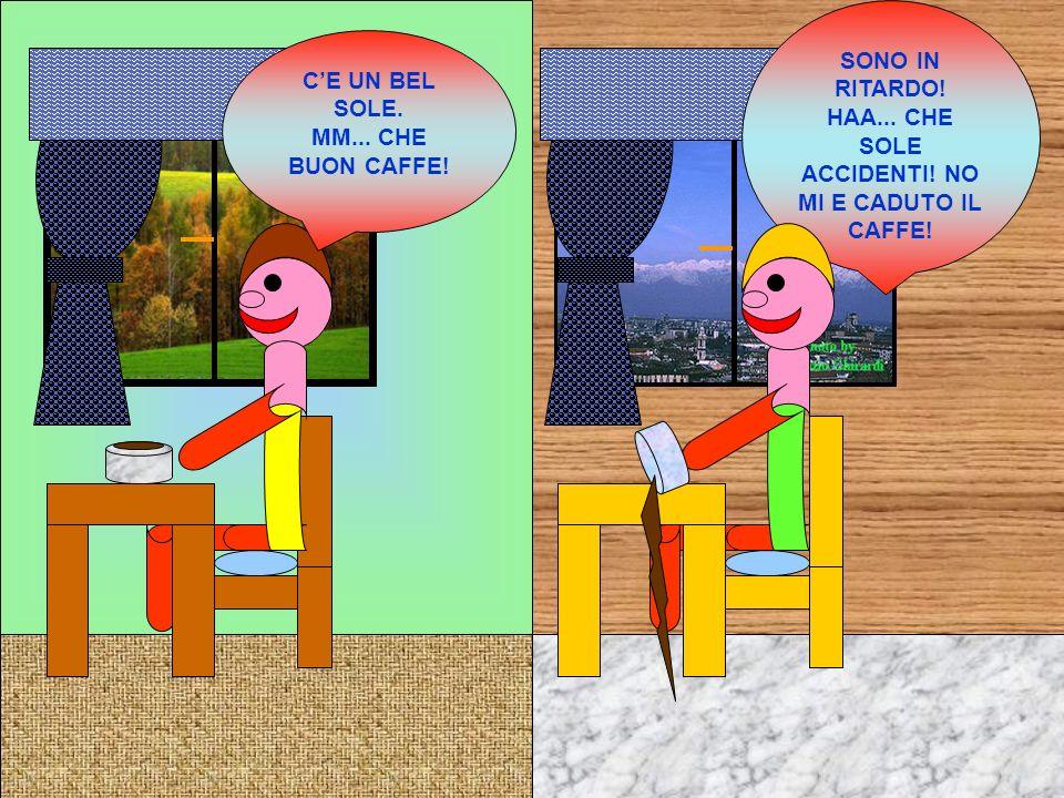 CE UN BEL SOLE. MM... CHE BUON CAFFE! SONO IN RITARDO! HAA... CHE SOLE ACCIDENTI! NO MI E CADUTO IL CAFFE!