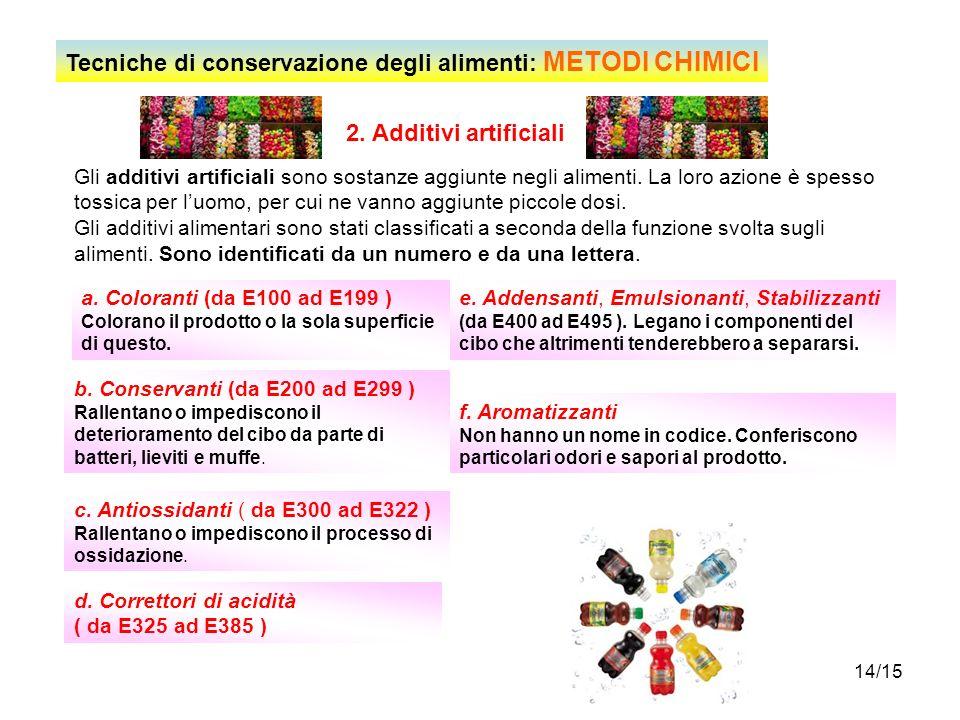 14/15 2. Additivi artificiali Gli additivi artificiali sono sostanze aggiunte negli alimenti. La loro azione è spesso tossica per luomo, per cui ne va
