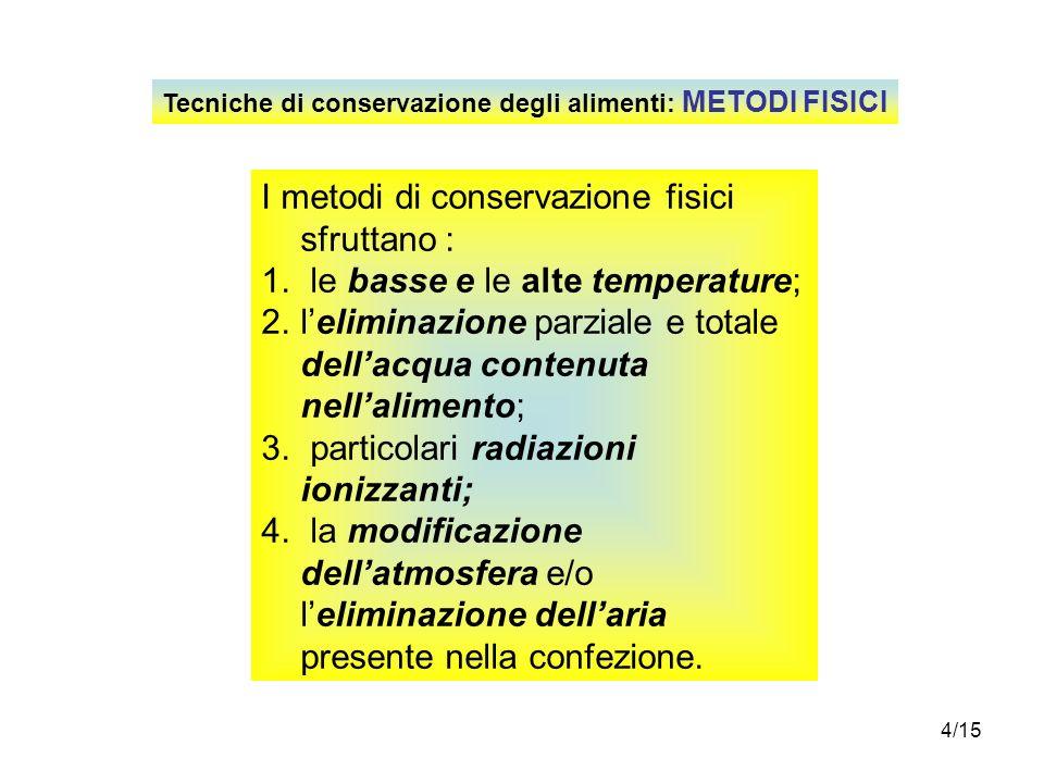 4/15 Tecniche di conservazione degli alimenti: METODI FISICI I metodi di conservazione fisici sfruttano : 1. le basse e le alte temperature; 2.lelimin