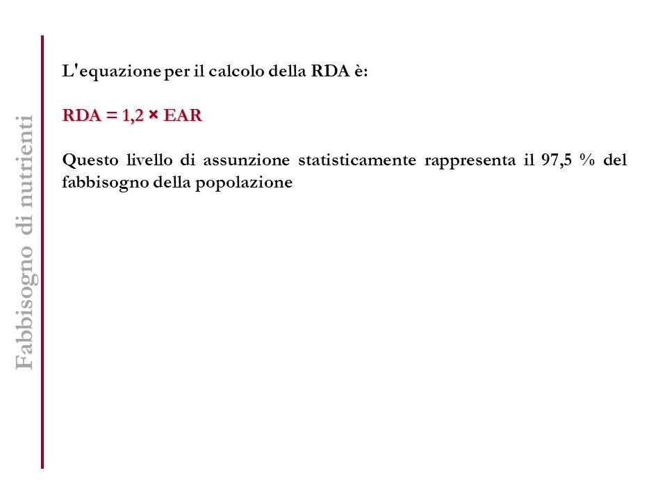 Fabbisogno di nutrienti L'equazione per il calcolo della RDA è: RDA = 1,2 × EAR Questo livello di assunzione statisticamente rappresenta il 97,5 % del