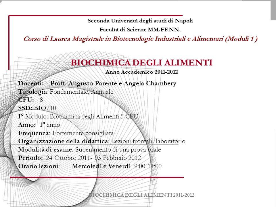 BIOCHIMICA DEGLI ALIMENTI Anno Accademico 2011-2012 Docenti: Proff. Augusto Parente e Angela Chambery Tipologia: Fondamentale, Annuale CFU: 8 SSD: BIO
