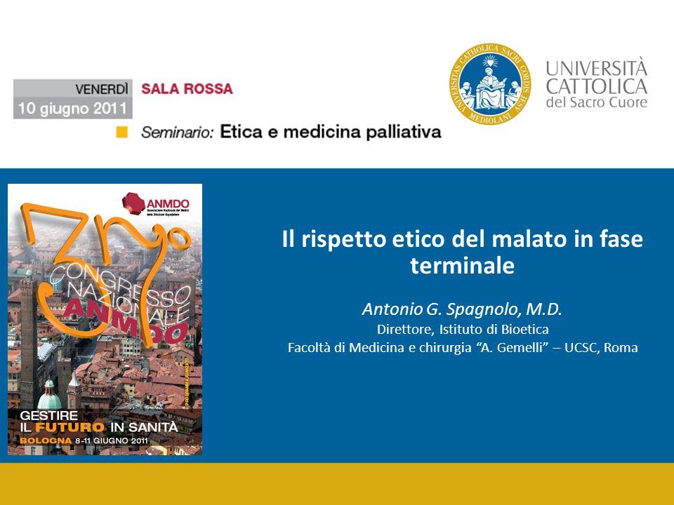 Il rispetto etico del malato in fase terminale Antonio G. Spagnolo, M.D. Direttore, Istituto di Bioetica Facoltà di Medicina e chirurgia A. Gemelli –
