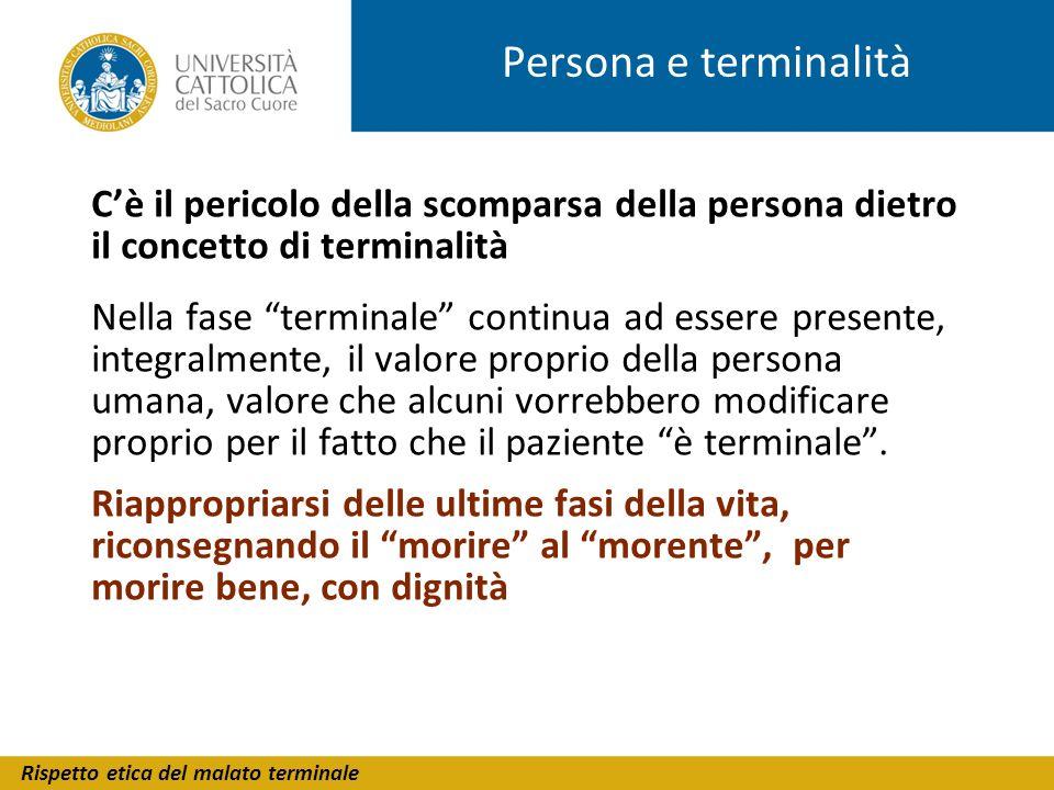 Rispetto etica del malato terminale Persona e terminalità Cè il pericolo della scomparsa della persona dietro il concetto di terminalità Nella fase te