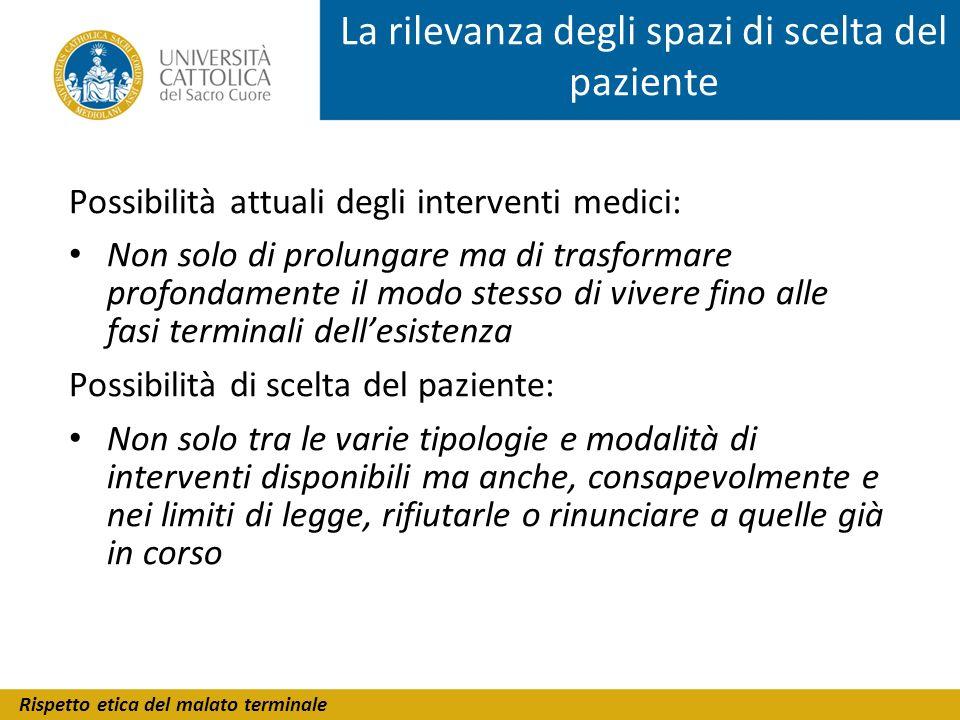 Rispetto etica del malato terminale La rilevanza degli spazi di scelta del paziente Possibilità attuali degli interventi medici: Non solo di prolungar
