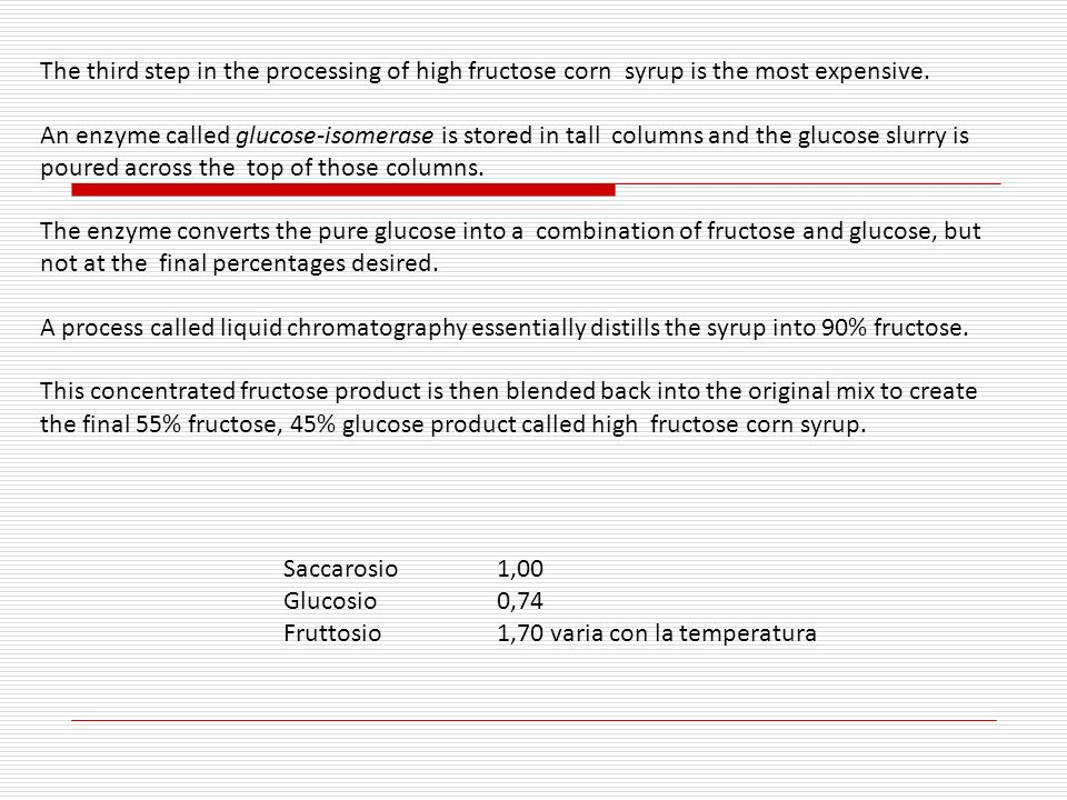 The third step in the processing of high fructose corn syrup is the most expensive. An enzyme called glucose-isomerase is stored in tall columns and t