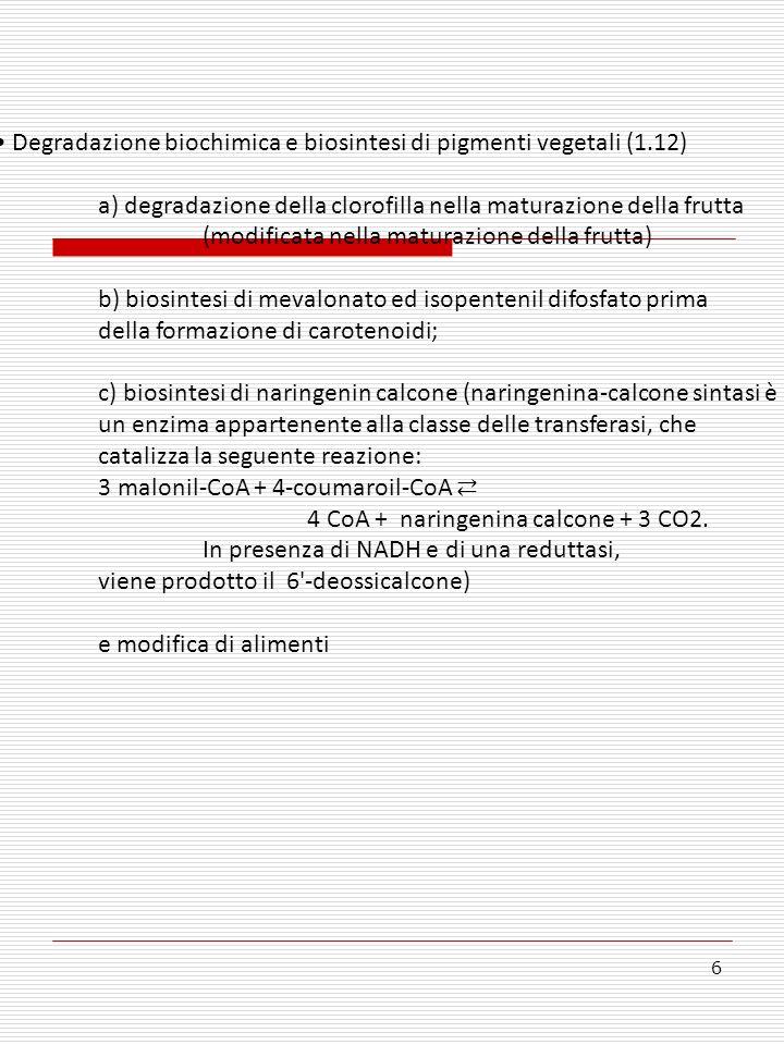 6 Degradazione biochimica e biosintesi di pigmenti vegetali (1.12) a) degradazione della clorofilla nella maturazione della frutta (modificata nella maturazione della frutta) b) biosintesi di mevalonato ed isopentenil difosfato prima della formazione di carotenoidi; c) biosintesi di naringenin calcone (naringenina-calcone sintasi è un enzima appartenente alla classe delle transferasi, che catalizza la seguente reazione: 3 malonil-CoA + 4-coumaroil-CoA 4 CoA + naringenina calcone + 3 CO2.
