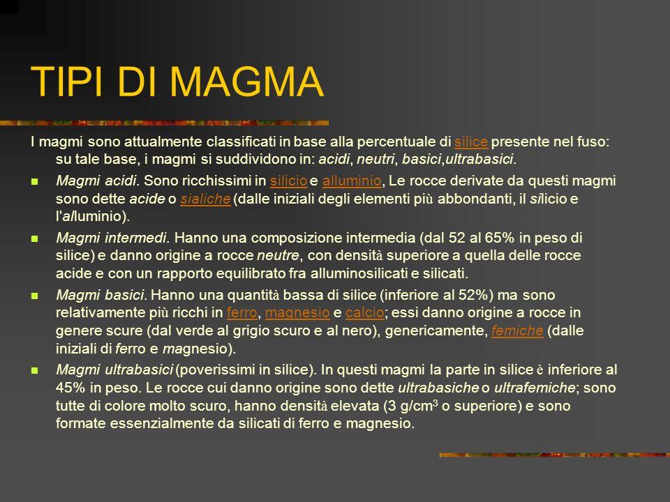 TIPI DI MAGMA I magmi sono attualmente classificati in base alla percentuale di silice presente nel fuso: su tale base, i magmi si suddividono in: aci