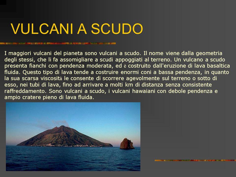 VULCANI A SCUDO I maggiori vulcani del pianeta sono vulcani a scudo. Il nome viene dalla geometria degli stessi, che li fa assomigliare a scudi appogg