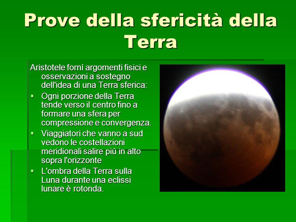 Prove della sfericità della Terra Aristotele fornì argomenti fisici e osservazioni a sostegno dell'idea di una Terra sferica: Ogni porzione della Terr