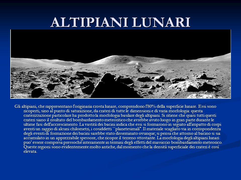 ALTIPIANI LUNARI Gli altipiani, che rappresentano l'originaria crosta lunare, comprendono l'80% della superficie lunare. Essi sono ricoperti, sino al