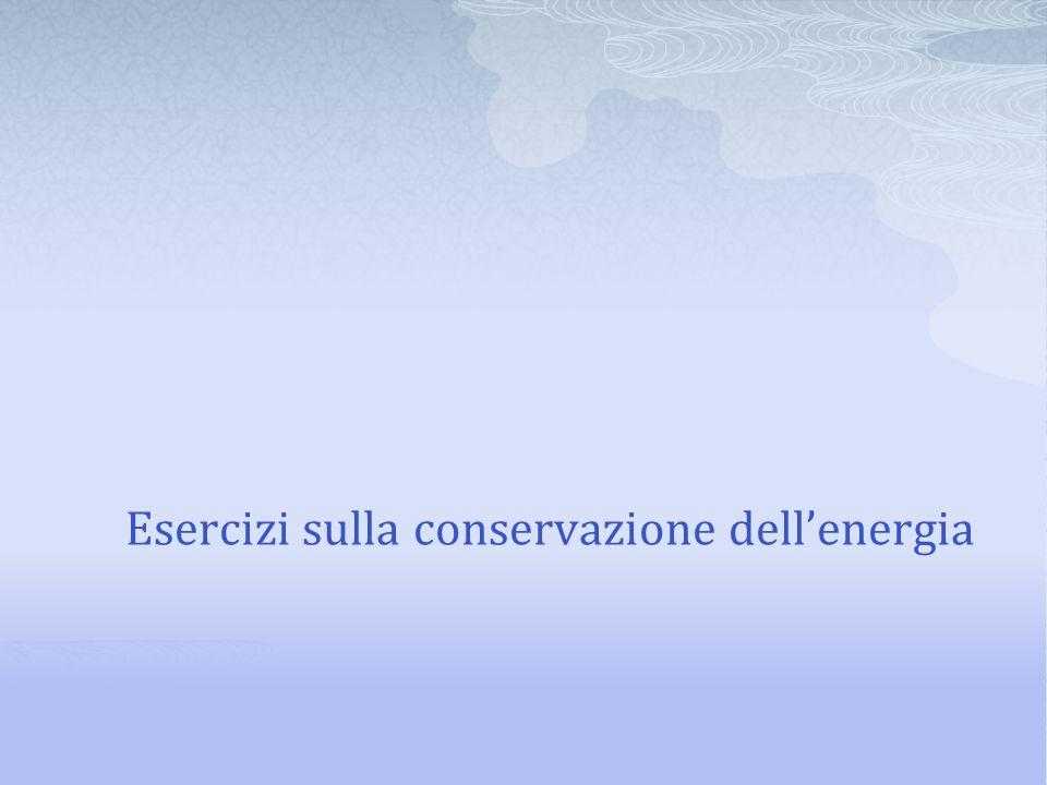 Esercizi sulla conservazione dellenergia