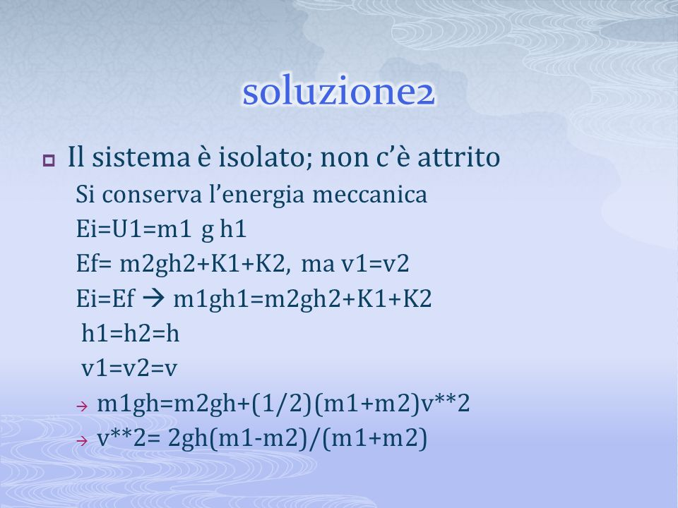 Il sistema è isolato; non cè attrito Si conserva lenergia meccanica Ei=U1=m1 g h1 Ef= m2gh2+K1+K2, ma v1=v2 Ei=Ef m1gh1=m2gh2+K1+K2 h1=h2=h v1=v2=v m1