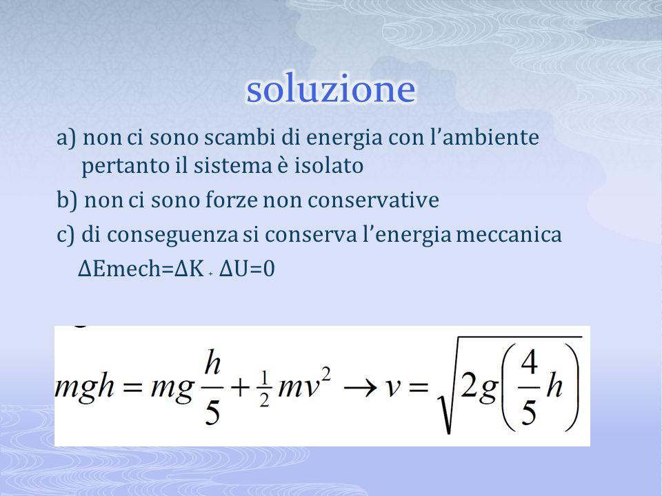 a) non ci sono scambi di energia con lambiente pertanto il sistema è isolato b) non ci sono forze non conservative c) di conseguenza si conserva lener