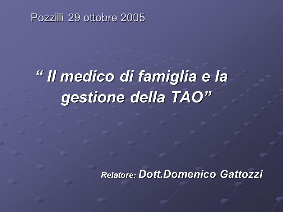 Pozzilli 29 ottobre 2005 Il medico di famiglia e la Il medico di famiglia e la gestione della TAO gestione della TAO Relatore: Dott.Domenico Gattozzi Relatore: Dott.Domenico Gattozzi