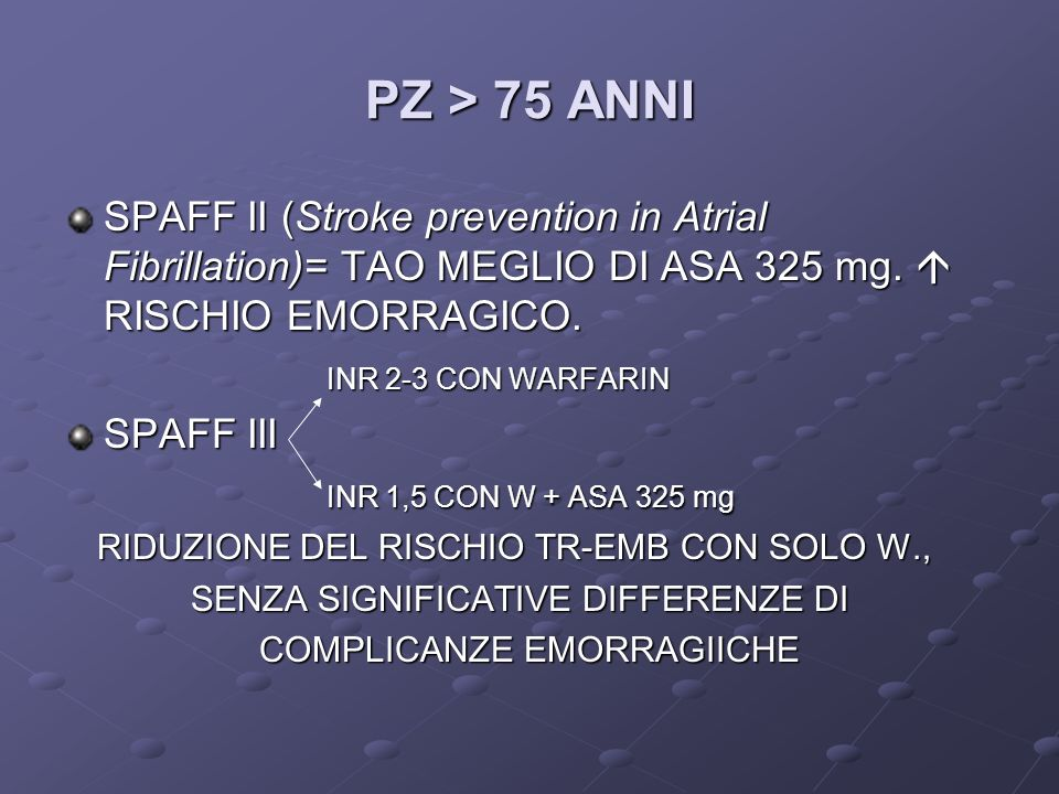 PZ > 75 ANNI SPAFF II (Stroke prevention in Atrial Fibrillation)= TAO MEGLIO DI ASA 325 mg. RISCHIO EMORRAGICO. INR 2-3 CON WARFARIN INR 2-3 CON WARFA