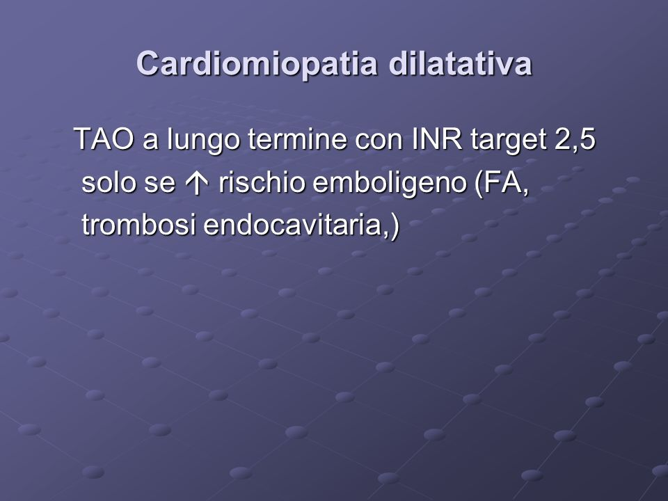 Cardiomiopatia dilatativa TAO a lungo termine con INR target 2,5 TAO a lungo termine con INR target 2,5 solo se rischio emboligeno (FA, solo se rischio emboligeno (FA, trombosi endocavitaria,) trombosi endocavitaria,)